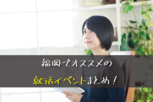 【20卒】元採用担当のオススメ!福岡の大学生は絶対に参加するべき就活イベント