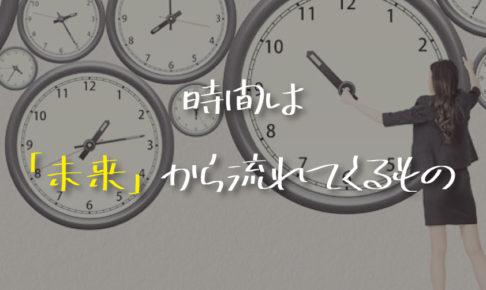 「時間は未来から流れてくるもの」という話を信じたら今後の人生に一切不安を感じなくなった話。