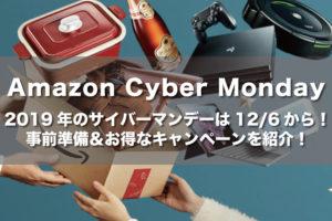 【Amazon Cyber Monday】2019年のサイバーマンデーは12/6から!事前にやっておくべきことを徹底解説!